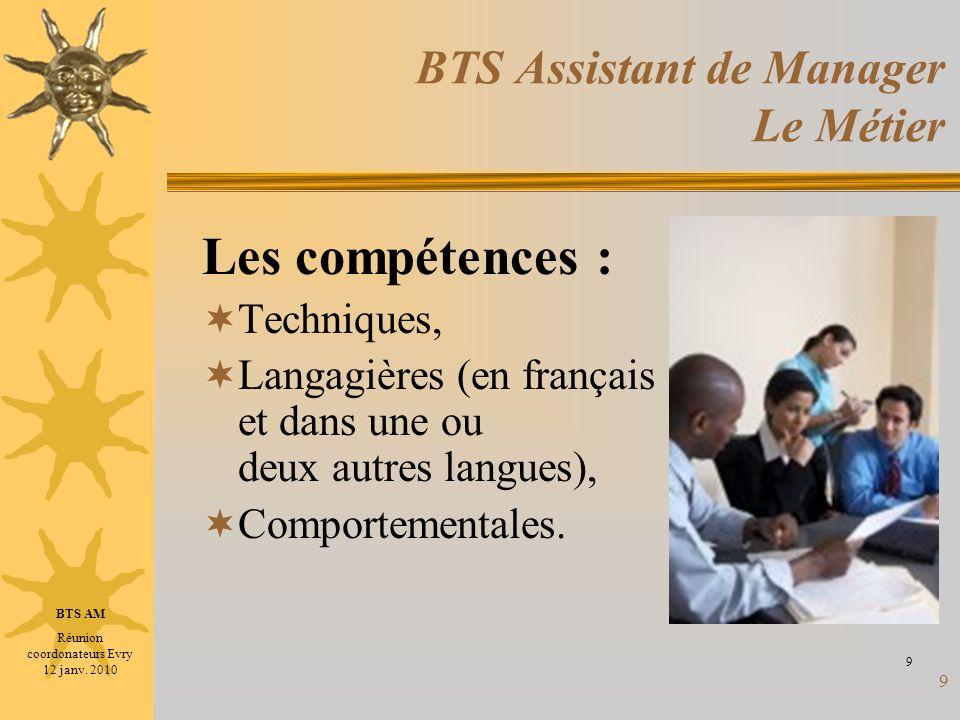 9 BTS Assistant de Manager Le Métier Les compétences : Techniques, Langagières (en français et dans une ou deux autres langues), Comportementales. 9 B