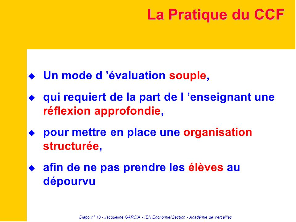 Diapo n° 10 - Jacqueline GARCIA - IEN Economie/Gestion - Académie de Versailles La Pratique du CCF Un mode d évaluation souple, qui requiert de la par