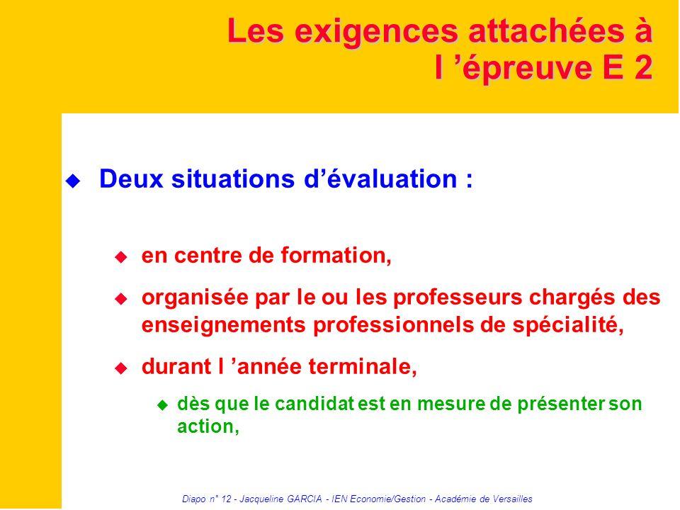 Diapo n° 12 - Jacqueline GARCIA - IEN Economie/Gestion - Académie de Versailles Les exigences attachées à l épreuve E 2 Deux situations dévaluation :