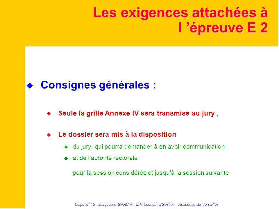 Diapo n° 15 - Jacqueline GARCIA - IEN Economie/Gestion - Académie de Versailles Les exigences attachées à l épreuve E 2 Consignes générales : Seule la