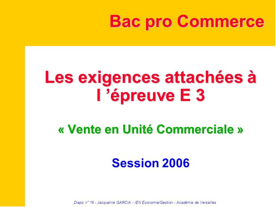 Diapo n° 16 - Jacqueline GARCIA - IEN Economie/Gestion - Académie de Versailles Les exigences attachées à l épreuve E 3 « Vente en Unité Commerciale »