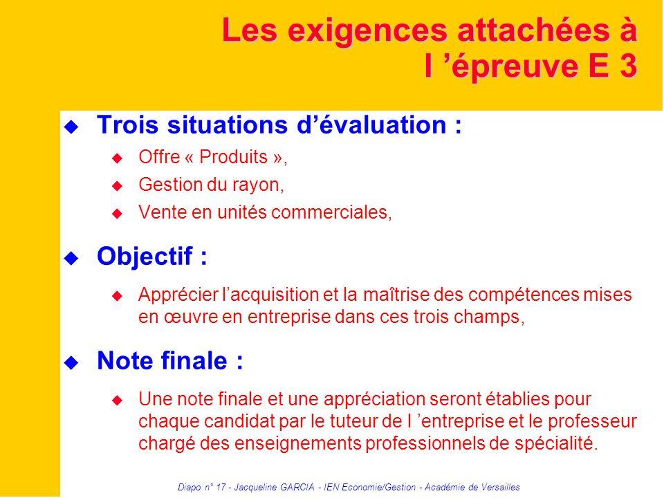 Diapo n° 17 - Jacqueline GARCIA - IEN Economie/Gestion - Académie de Versailles Les exigences attachées à l épreuve E 3 Trois situations dévaluation :