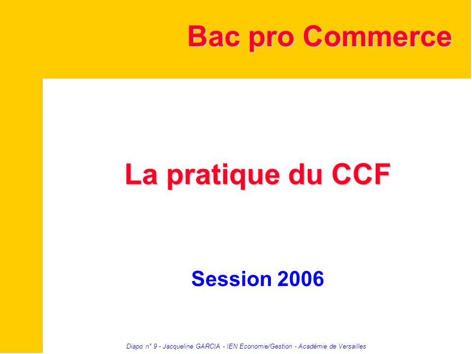 Diapo n° 9 - Jacqueline GARCIA - IEN Economie/Gestion - Académie de Versailles La pratique du CCF Session 2006 Bac pro Commerce