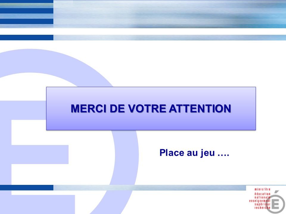 E 15 MERCI DE VOTRE ATTENTION Place au jeu ….
