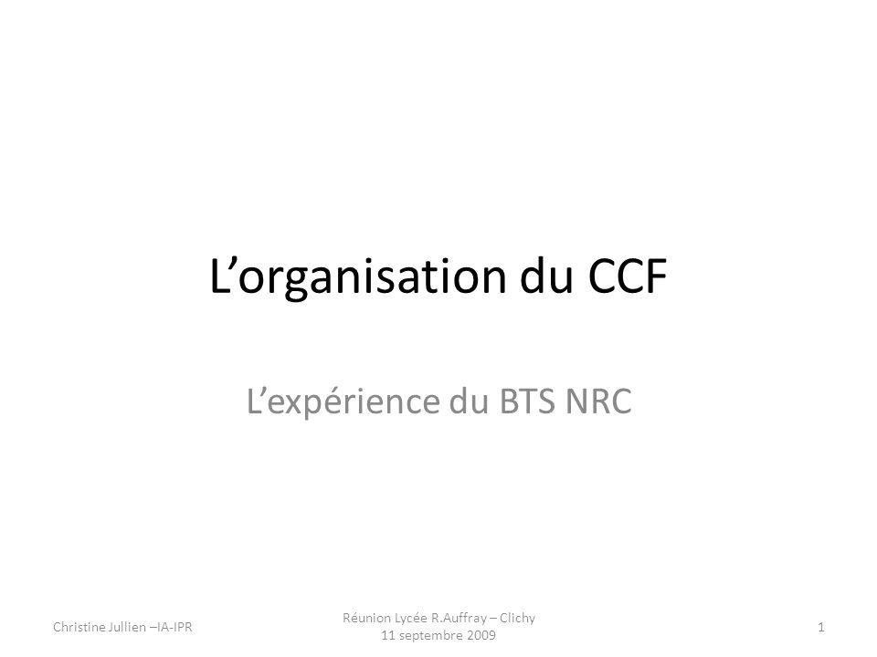 Lorganisation du CCF Lexpérience du BTS NRC Christine Jullien –IA-IPR1 Réunion Lycée R.Auffray – Clichy 11 septembre 2009