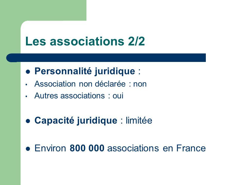 Les associations 2/2 Personnalité juridique : Association non déclarée : non Autres associations : oui Capacité juridique : limitée Environ 800 000 associations en France