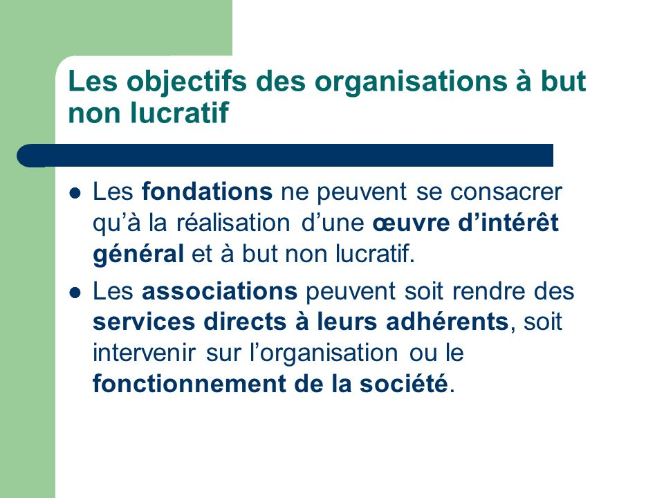 Les objectifs des organisations à but non lucratif Les fondations ne peuvent se consacrer quà la réalisation dune œuvre dintérêt général et à but non lucratif.