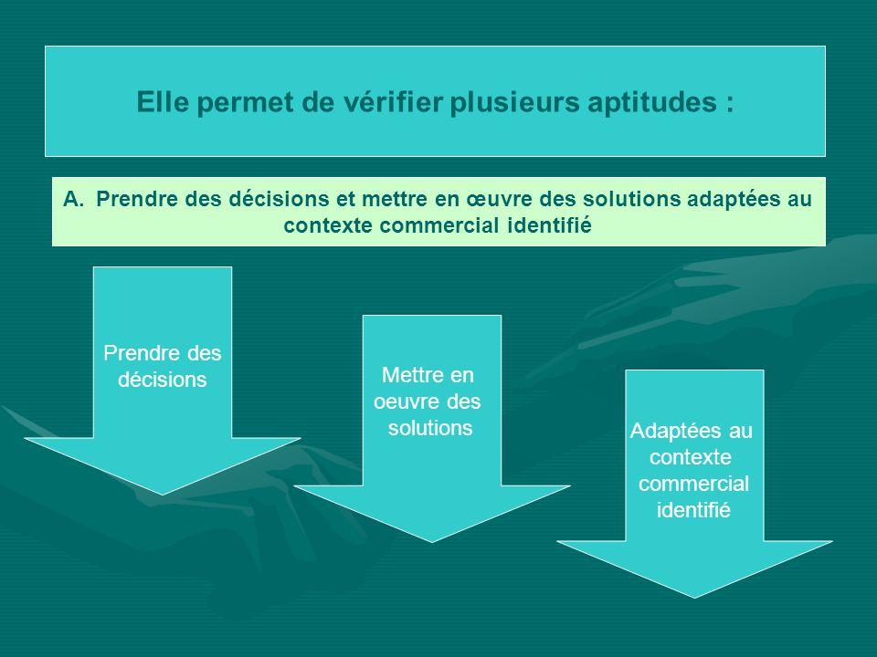Elle permet de vérifier plusieurs aptitudes : A.Prendre des décisions et mettre en œuvre des solutions adaptées au contexte commercial identifié Prend