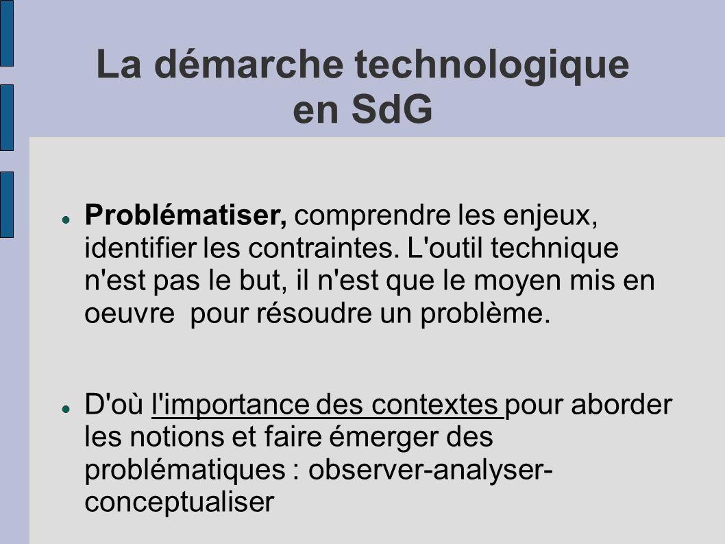 La démarche technologique en SdG Problématiser, comprendre les enjeux, identifier les contraintes. L'outil technique n'est pas le but, il n'est que le