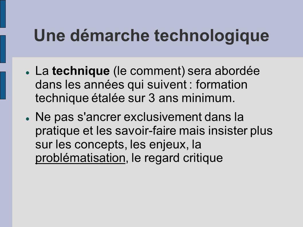 Une démarche technologique La technique (le comment) sera abordée dans les années qui suivent : formation technique étalée sur 3 ans minimum. Ne pas s