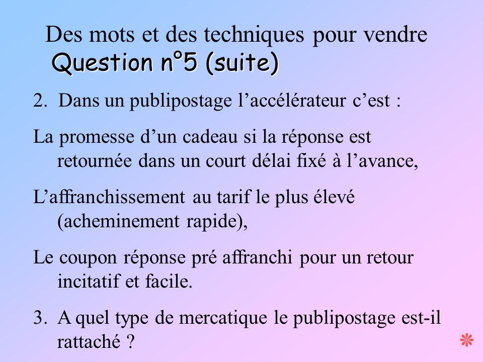 Question n°5 (suite) Des mots et des techniques pour vendre Question n°5 (suite) 2. Dans un publipostage laccélérateur cest : La promesse dun cadeau s