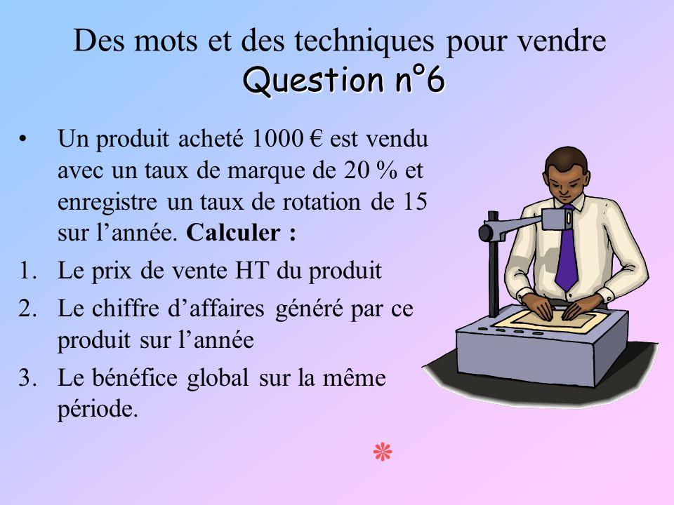 Question n°6 Des mots et des techniques pour vendre Question n°6 Un produit acheté 1000 est vendu avec un taux de marque de 20 % et enregistre un taux