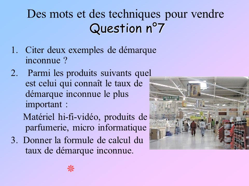 Question n°7 Des mots et des techniques pour vendre Question n°7 1.Citer deux exemples de démarque inconnue ? 2. Parmi les produits suivants quel est