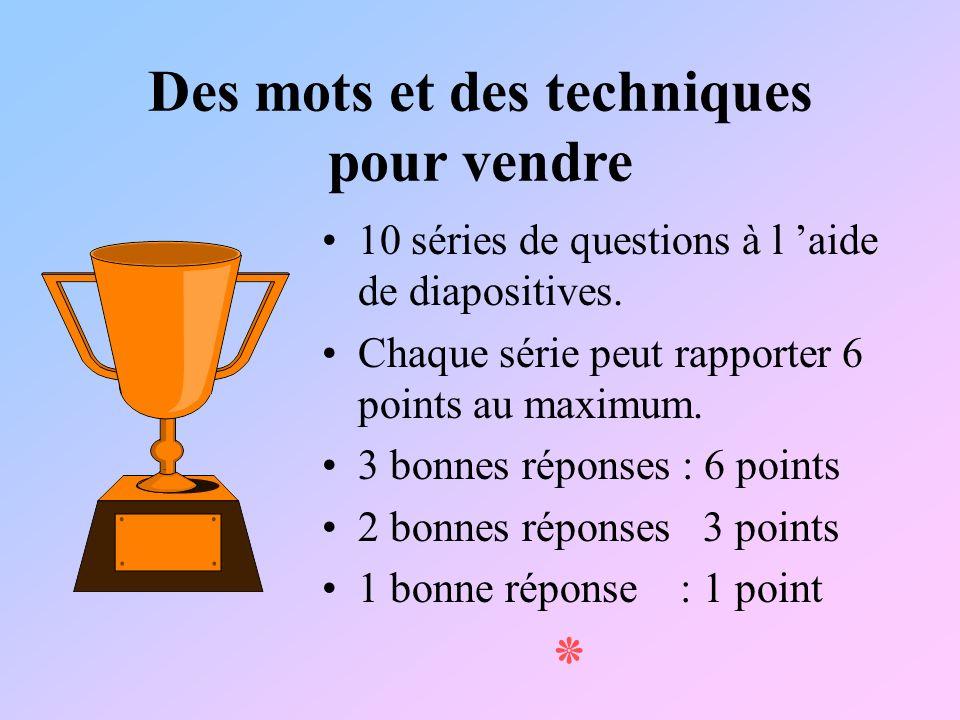 Des mots et des techniques pour vendre 10 séries de questions à l aide de diapositives. Chaque série peut rapporter 6 points au maximum. 3 bonnes répo