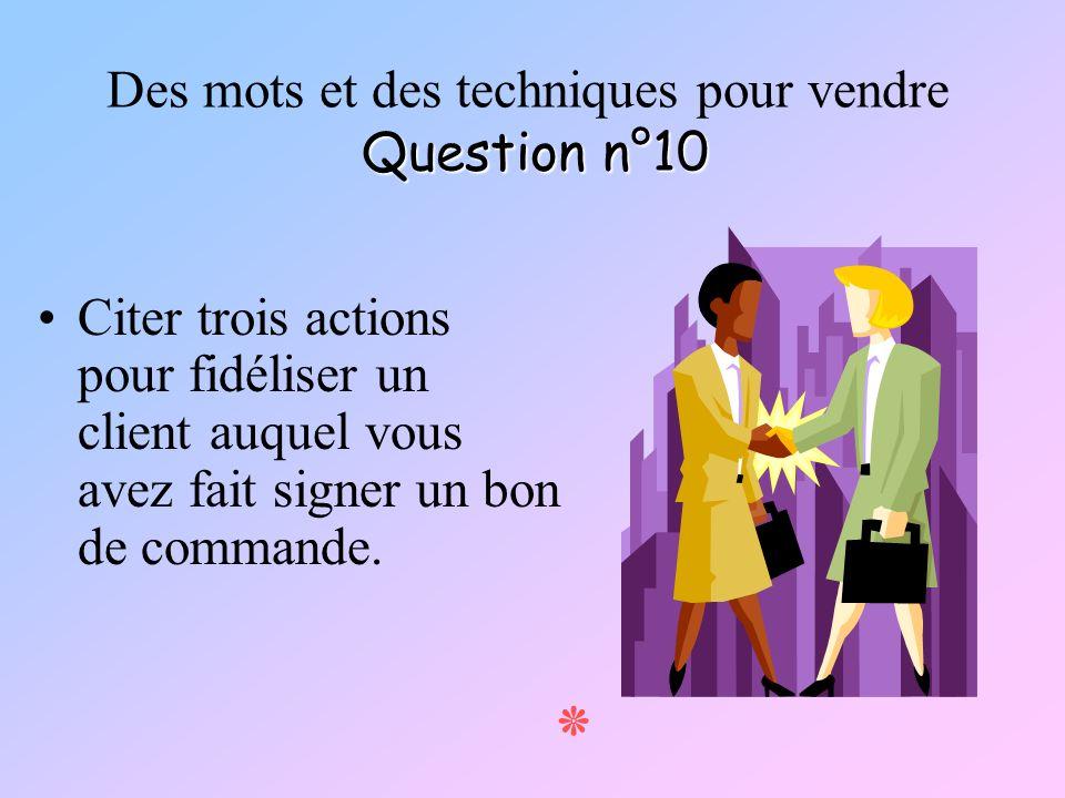 Question n°10 Des mots et des techniques pour vendre Question n°10 Citer trois actions pour fidéliser un client auquel vous avez fait signer un bon de