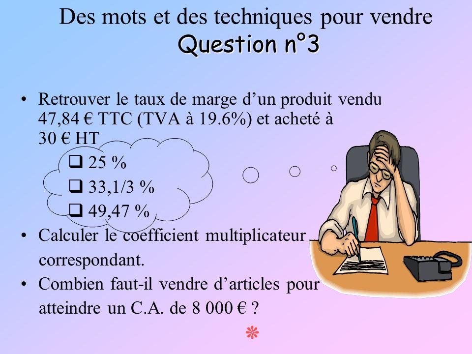 Question n°3 Des mots et des techniques pour vendre Question n°3 Retrouver le taux de marge dun produit vendu 47,84 TTC (TVA à 19.6%) et acheté à 30 H