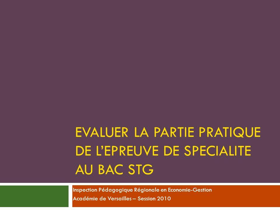 EVALUER LA PARTIE PRATIQUE DE LEPREUVE DE SPECIALITE AU BAC STG Inspection Pédagogique Régionale en Economie-Gestion Académie de Versailles – Session 2010