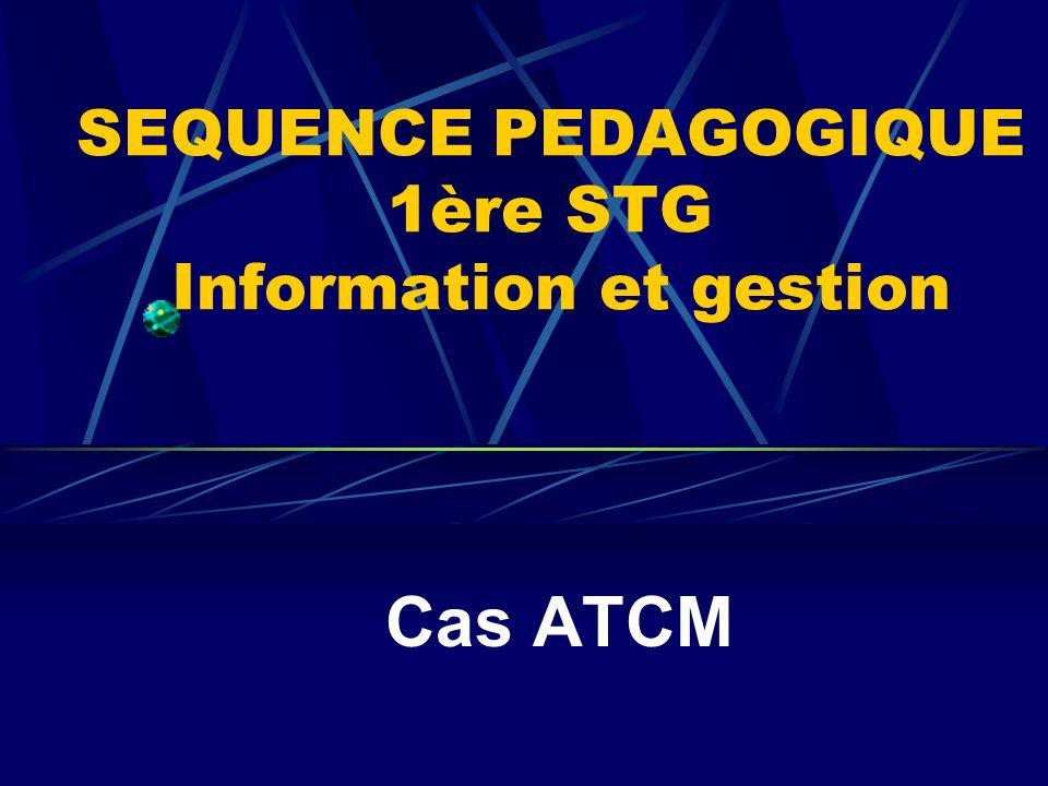 SEQUENCE PEDAGOGIQUE 1ère STG Information et gestion Cas ATCM