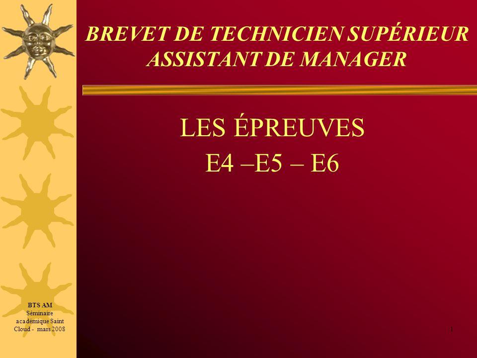 BREVET DE TECHNICIEN SUPÉRIEUR ASSISTANT DE MANAGER LES ÉPREUVES E4 –E5 – E6 1 BTS AM Séminaire académique Saint Cloud - mars 2008