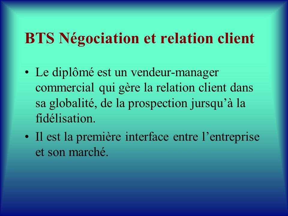 BTS Négociation et relation client Le diplômé est un vendeur-manager commercial qui gère la relation client dans sa globalité, de la prospection jursq