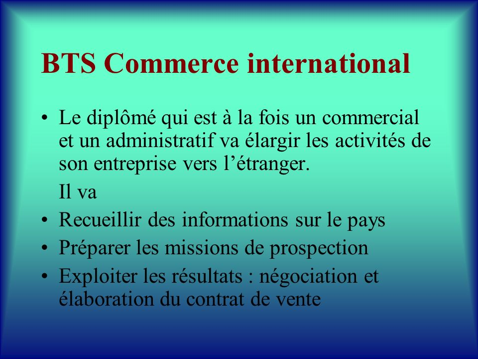 BTS Commerce international Le diplômé qui est à la fois un commercial et un administratif va élargir les activités de son entreprise vers létranger. I