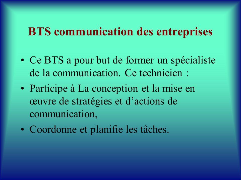 BTS communication des entreprises Ce BTS a pour but de former un spécialiste de la communication. Ce technicien : Participe à La conception et la mise
