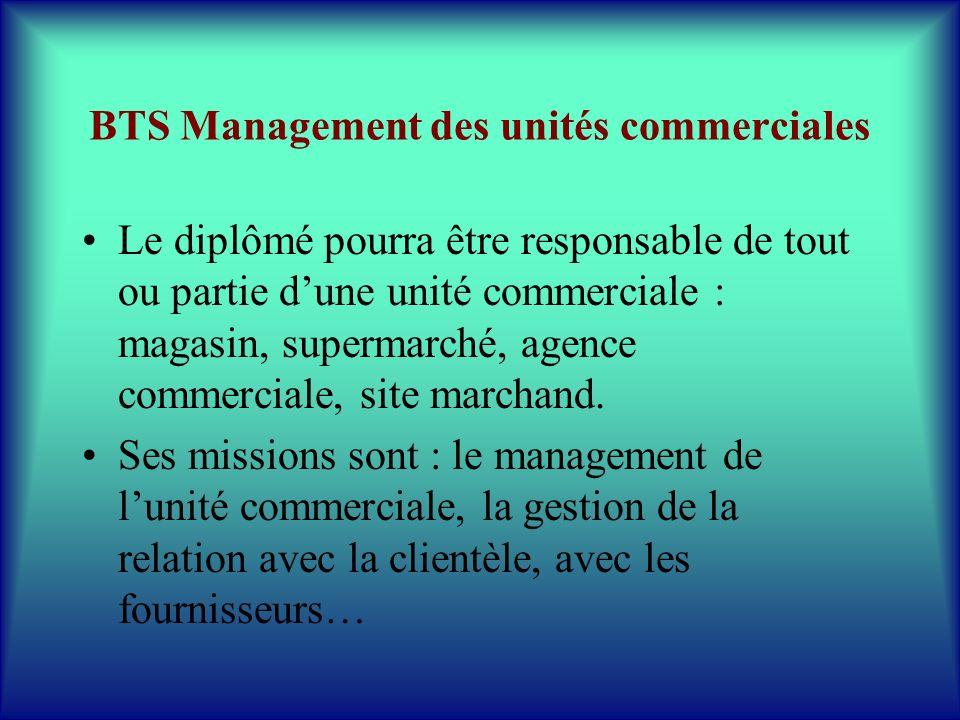 BTS Management des unités commerciales Le diplômé pourra être responsable de tout ou partie dune unité commerciale : magasin, supermarché, agence comm