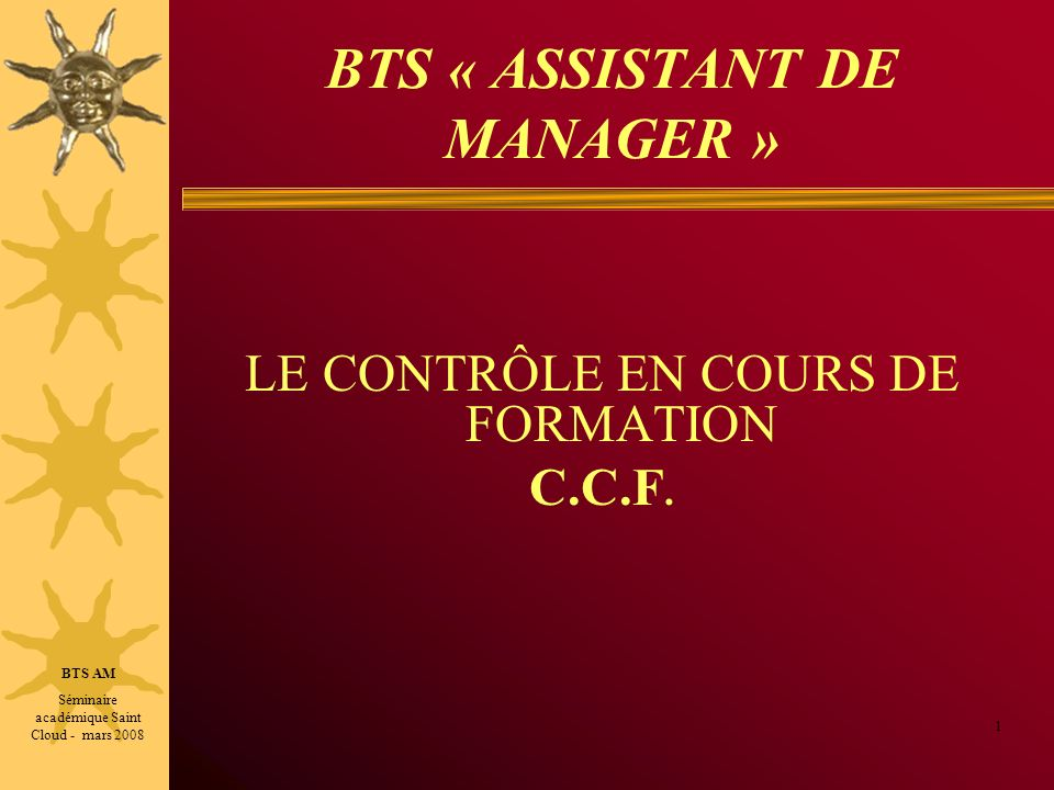 BTS « ASSISTANT DE MANAGER » LE CONTRÔLE EN COURS DE FORMATION C.C.F. 1 BTS AM Séminaire académique Saint Cloud - mars 2008