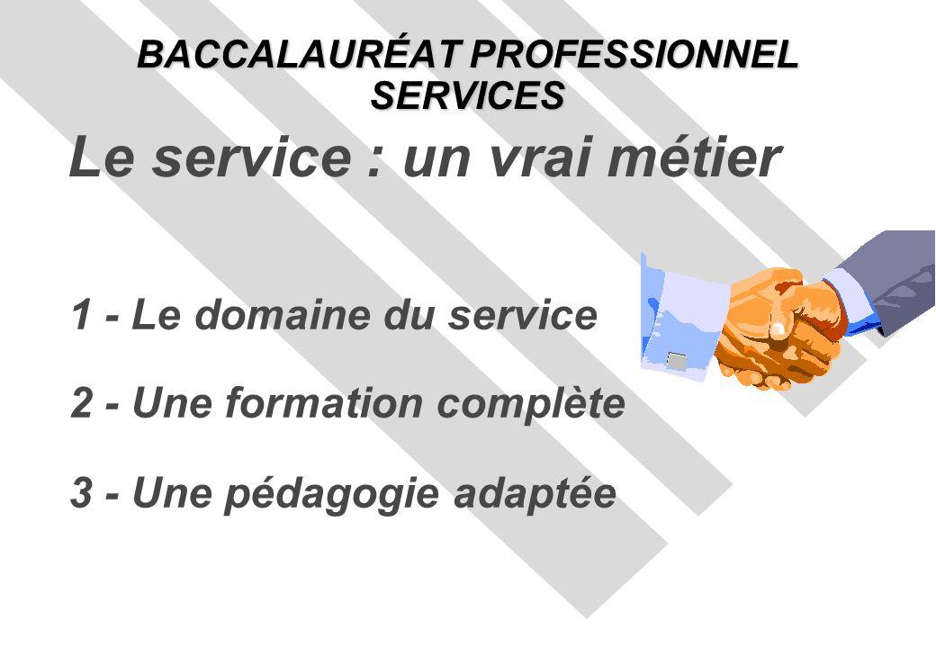 1 - Le domaine du service 2 - Une formation complète 3 - Une pédagogie adaptée BACCALAURÉAT PROFESSIONNEL SERVICES Le service : un vrai métier