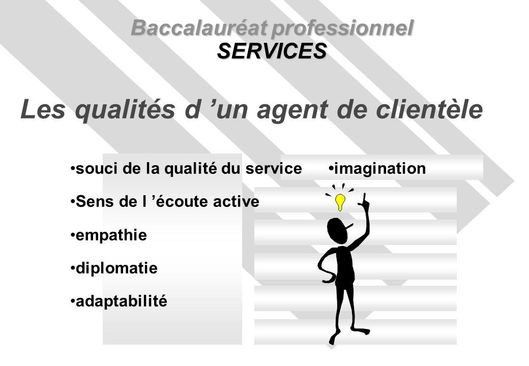 Baccalauréat professionnel SERVICES Les qualités d un agent de clientèle souci de la qualité du service imagination Sens de l écoute active empathie diplomatie adaptabilité