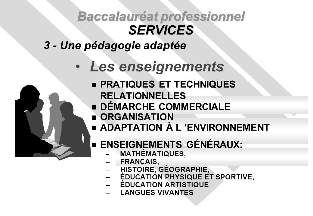 Les enseignements Baccalauréat professionnel SERVICES 3 - Une pédagogie adaptée n PRATIQUES ET TECHNIQUES RELATIONNELLES n DÉMARCHE COMMERCIALE n ORGANISATION n ADAPTATION À L ENVIRONNEMENT n ENSEIGNEMENTS GÉNÉRAUX: – MATHÉMATIQUES, –FRANÇAIS, –HISTOIRE, GÉOGRAPHIE, –ÉDUCATION PHYSIQUE ET SPORTIVE, –ÉDUCATION ARTISTIQUE –LANGUES VIVANTES