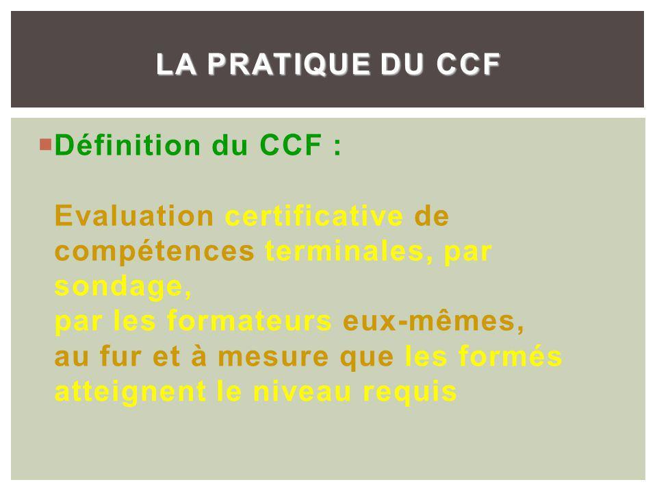 Définition du CCF : Evaluation certificative de compétences terminales, par sondage, par les formateurs eux-mêmes, au fur et à mesure que les formés atteignent le niveau requis LA PRATIQUE DU CCF