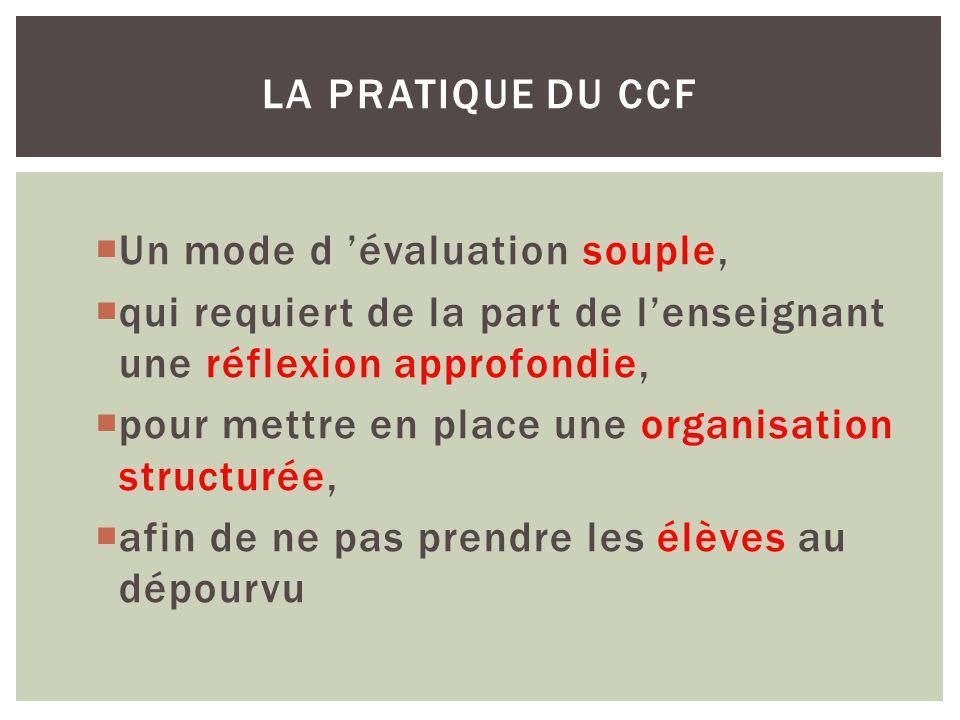 Un mode d évaluation souple, qui requiert de la part de lenseignant une réflexion approfondie, pour mettre en place une organisation structurée, afin de ne pas prendre les élèves au dépourvu LA PRATIQUE DU CCF