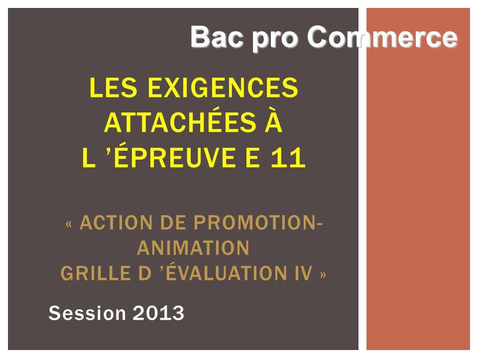 Session 2013 LES EXIGENCES ATTACHÉES À L ÉPREUVE E 11 « ACTION DE PROMOTION- ANIMATION GRILLE D ÉVALUATION IV » Bac pro Commerce