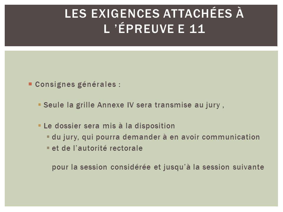 Consignes générales : Seule la grille Annexe IV sera transmise au jury, Le dossier sera mis à la disposition du jury, qui pourra demander à en avoir communication et de lautorité rectorale pour la session considérée et jusquà la session suivante LES EXIGENCES ATTACHÉES À L ÉPREUVE E 11
