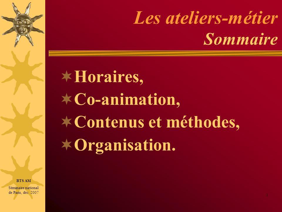 Les ateliers-métier Sommaire Horaires, Co-animation, Contenus et méthodes, Organisation. 1 BTS AM Séminaire national de Paris, déc. 2007