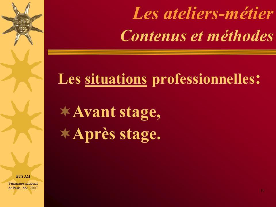 Les ateliers-métier Contenus et méthodes Les situations professionnelles : 10 BTS AM Séminaire national de Paris, déc. 2007 Avant stage, Après stage.