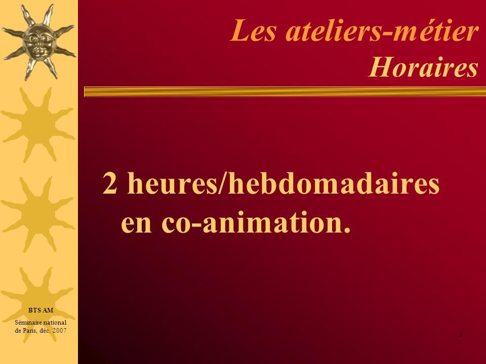 Les ateliers-métier Horaires 2 heures/hebdomadaires en co-animation. 2 BTS AM Séminaire national de Paris, déc. 2007