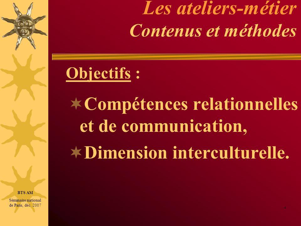 Les ateliers-métier Contenus et méthodes Compétences relationnelles et de communication, Dimension interculturelle. 4 BTS AM Séminaire national de Par