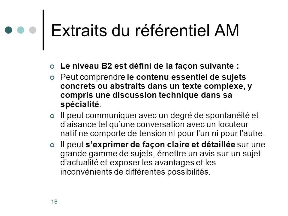 16 Extraits du référentiel AM Le niveau B2 est défini de la façon suivante : Peut comprendre le contenu essentiel de sujets concrets ou abstraits dans