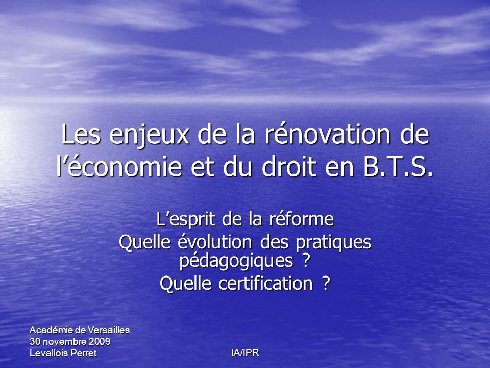 IA/IPR Académie de Versailles 30 novembre 2009 Levallois Perret Les enjeux de la rénovation de léconomie et du droit en B.T.S. Lesprit de la réforme Q