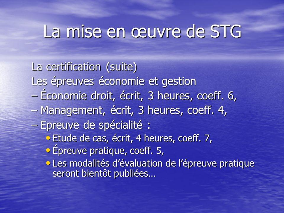 La mise en œuvre de STG La certification (suite) Les épreuves économie et gestion –Économie droit, écrit, 3 heures, coeff. 6, –Management, écrit, 3 he
