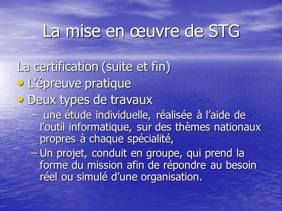 La mise en œuvre de STG La certification (suite et fin) Lépreuve pratique Lépreuve pratique Deux types de travaux Deux types de travaux – une étude in