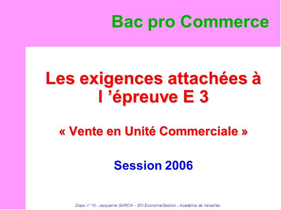 Diapo n° 10 - Jacqueline GARCIA - IEN Economie/Gestion - Académie de Versailles Les exigences attachées à l épreuve E 3 « Vente en Unité Commerciale »