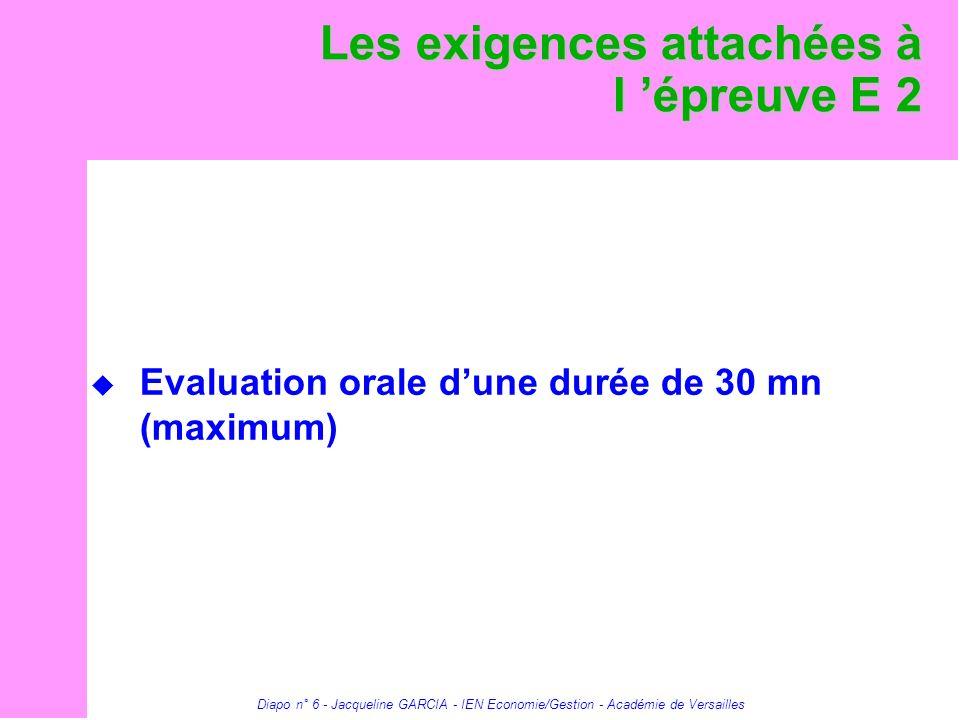 Diapo n° 6 - Jacqueline GARCIA - IEN Economie/Gestion - Académie de Versailles Les exigences attachées à l épreuve E 2 Evaluation orale dune durée de