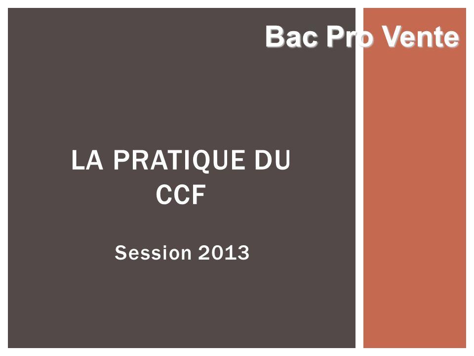 Session 2013 LA PRATIQUE DU CCF Bac Pro Vente
