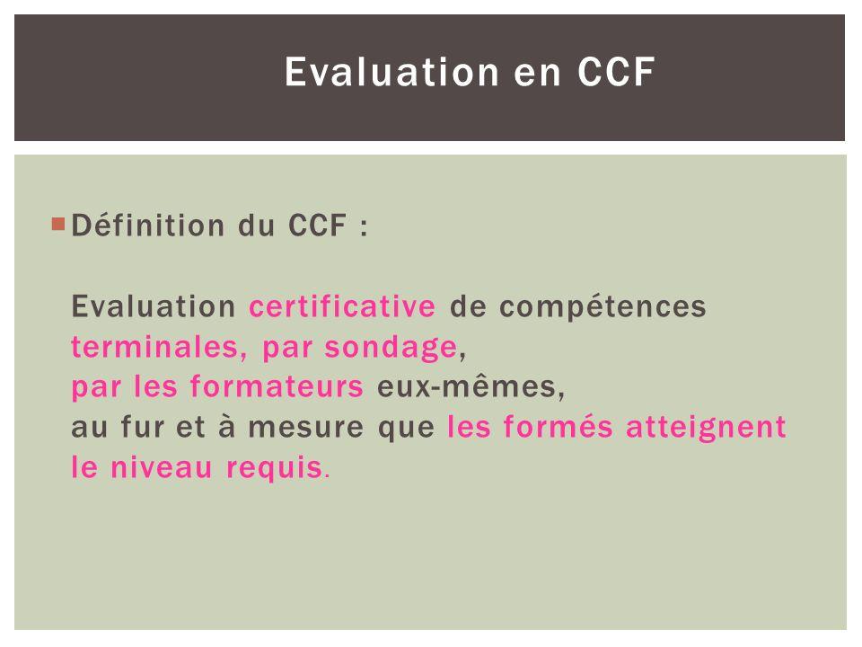 Evaluation en CCF Définition du CCF : Evaluation certificative de compétences terminales, par sondage, par les formateurs eux-mêmes, au fur et à mesur