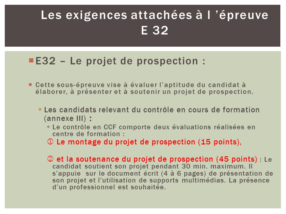 Les exigences attachées à l épreuve E 32 E32 – Le projet de prospection : Cette sous-épreuve vise à évaluer laptitude du candidat à élaborer, à présen