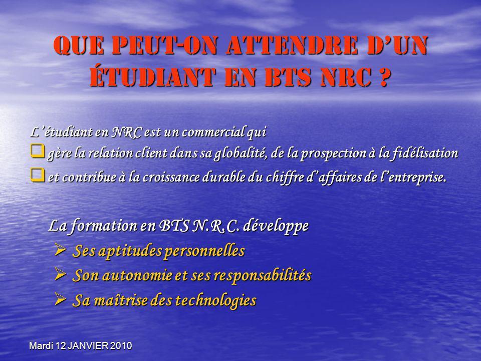 Mardi 12 JANVIER 2010 Que peut-on attendre dun étudiant en BTS NRC ? Létudiant en NRC est un commercial qui gère la relation client dans sa globalité,