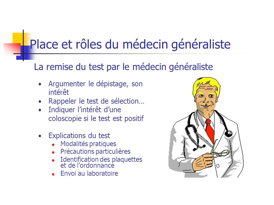 Assurer le suivi du dépistage - La réalisation du test par son patient - 10 % des tests remis ne sont pas réalisés - La prise en charge des personnes ayant un test positif - La coloscopie est indiquée en cas de test positif Place et rôles du médecin généraliste